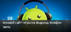 игровой сайт- игры на Андроид телефон здесь