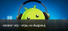 каталог игр - игры на Андроид