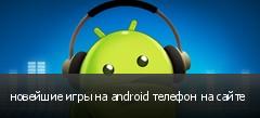 новейшие игры на android телефон на сайте