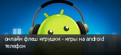 онлайн флеш игрушки - игры на android телефон