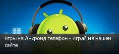 игры на Андроид телефон - играй на нашем сайте