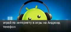 играй по интернету в игры на Андроид телефон