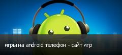 игры на android телефон - сайт игр