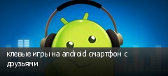 клевые игры на android смартфон с друзьями