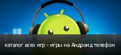 каталог всех игр - игры на Андроид телефон