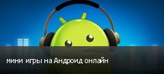 мини игры на Андроид онлайн