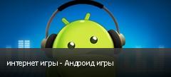 интернет игры - Андроид игры