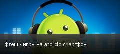 флеш - игры на android смартфон