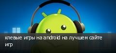 клевые игры на android на лучшем сайте игр