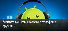 бесплатные игры на android телефон с друзьями