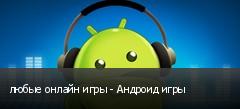 любые онлайн игры - Андроид игры