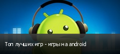 Топ лучших игр - игры на android