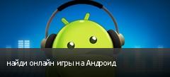 найди онлайн игры на Андроид