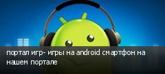 портал игр- игры на android смартфон на нашем портале
