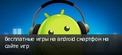 бесплатные игры на android смартфон на сайте игр
