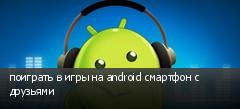 поиграть в игры на android смартфон с друзьями