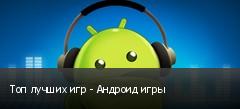 Топ лучших игр - Андроид игры