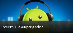 все игры на Андроид online