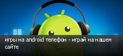 игры на android телефон - играй на нашем сайте