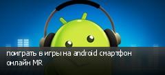 поиграть в игры на android смартфон онлайн MR