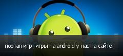 портал игр- игры на android у нас на сайте