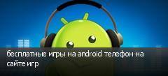 бесплатные игры на android телефон на сайте игр