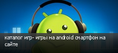 каталог игр- игры на android смартфон на сайте