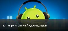 топ игр- игры на Андроид здесь
