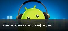 мини игры на android телефон у нас