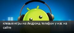 клевые игры на Андроид телефон у нас на сайте