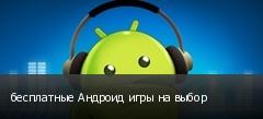 бесплатные Андроид игры на выбор