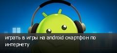 играть в игры на android смартфон по интернету