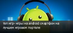 топ игр- игры на android смартфон на лучшем игровом портале