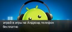 играй в игры на Андроид телефон бесплатно
