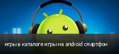 игры в каталоге игры на android смартфон