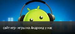 сайт игр- игры на Андроид у нас