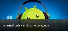 игровой сайт- android игры здесь