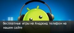 бесплатные игры на Андроид телефон на нашем сайте