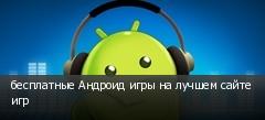 бесплатные Андроид игры на лучшем сайте игр