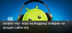 каталог игр- игры на Андроид телефон на лучшем сайте игр