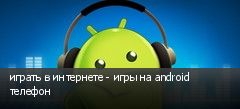 играть в интернете - игры на android телефон