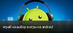 играй на выбор в игры на android