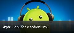 играй на выбор в android игры