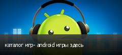 каталог игр- android игры здесь