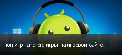 топ игр- android игры на игровом сайте