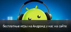 бесплатные игры на Андроид у нас на сайте