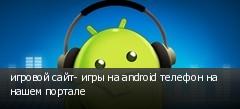 игровой сайт- игры на android телефон на нашем портале