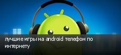 лучшие игры на android телефон по интернету