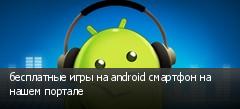 бесплатные игры на android смартфон на нашем портале
