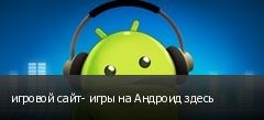 игровой сайт- игры на Андроид здесь